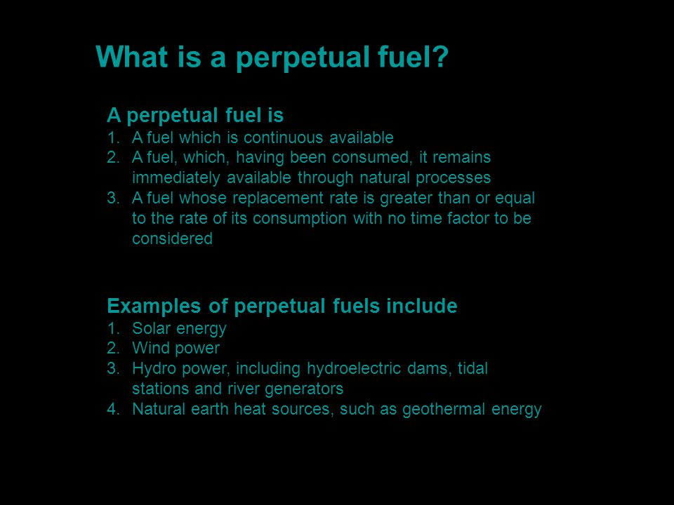 What is a perpetual fuel? A perpetual fuel is 1.A fuel which is continuous available 2.A fuel, which, having been consumed, it remains immediately ava