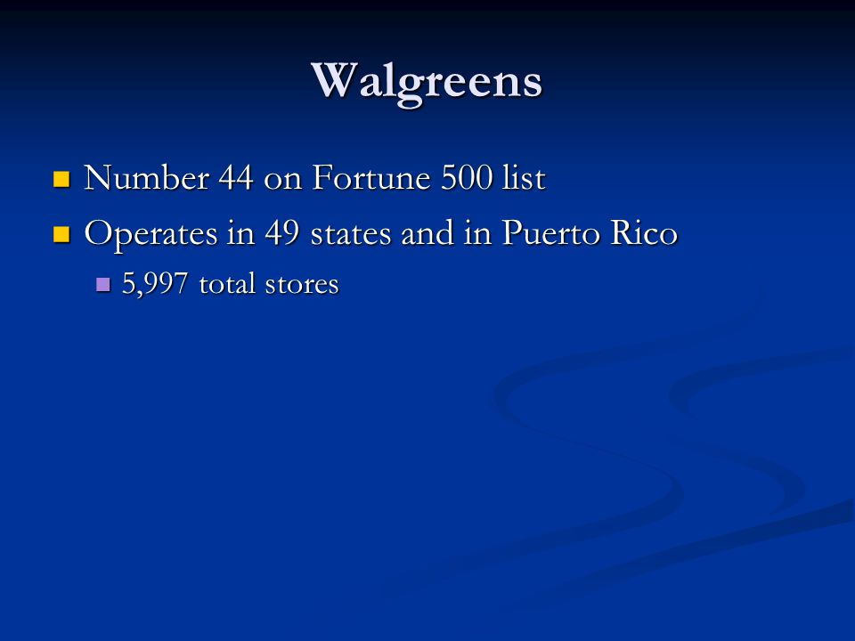 Walgreens Number 44 on Fortune 500 list Number 44 on Fortune 500 list Operates in 49 states and in Puerto Rico Operates in 49 states and in Puerto Ric