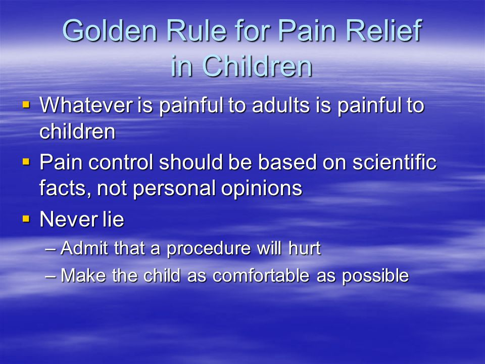Golden Rule for Pain Relief in Children  Whatever is painful to adults is painful to children  Pain control should be based on scientific facts, not