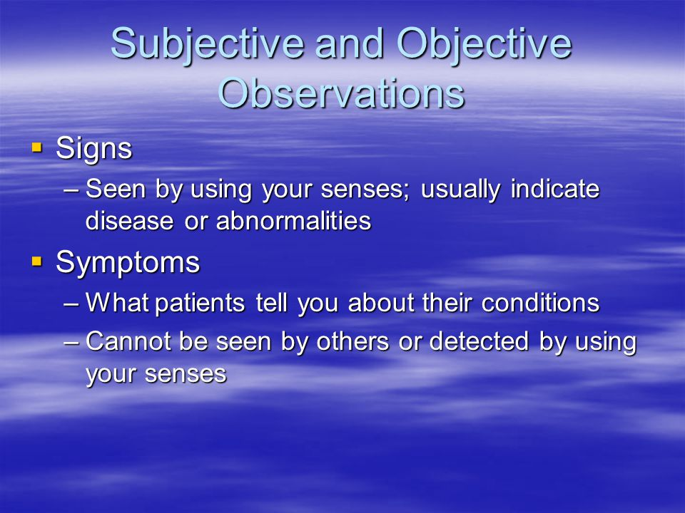 Subjective and Objective Observations  Signs –Seen by using your senses; usually indicate disease or abnormalities  Symptoms –What patients tell you about their conditions –Cannot be seen by others or detected by using your senses