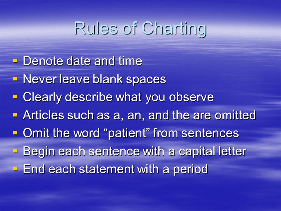 Rules of Charting  Denote date and time  Never leave blank spaces  Clearly describe what you observe  Articles such as a, an, and the are omitted  Omit the word patient from sentences  Begin each sentence with a capital letter  End each statement with a period