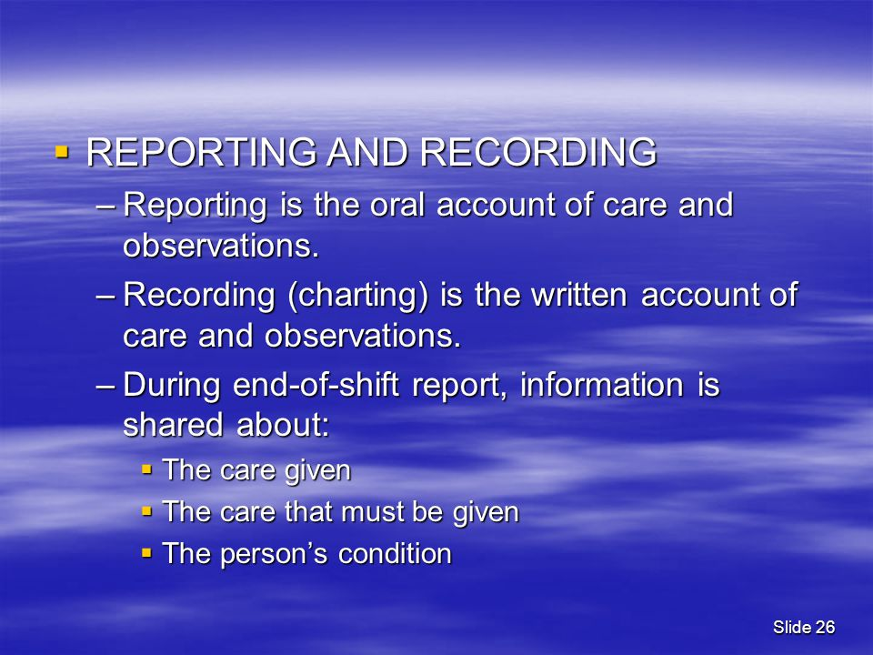  REPORTING AND RECORDING –Reporting is the oral account of care and observations. –Recording (charting) is the written account of care and observatio