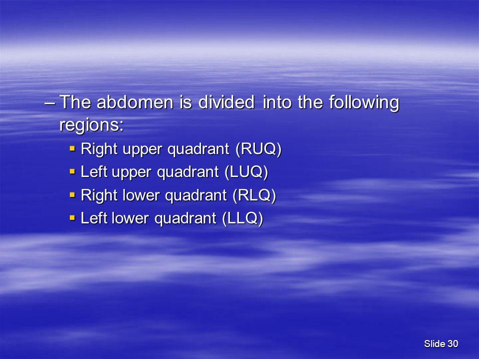 –The abdomen is divided into the following regions:  Right upper quadrant (RUQ)  Left upper quadrant (LUQ)  Right lower quadrant (RLQ)  Left lower