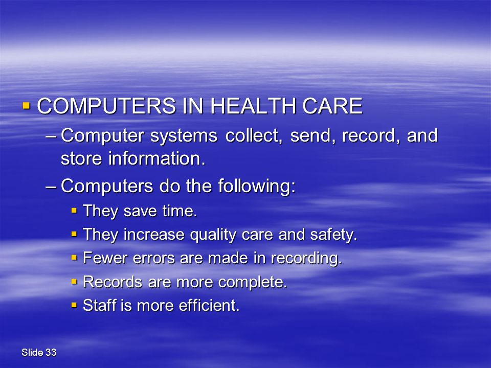 Slide 33  COMPUTERS IN HEALTH CARE –Computer systems collect, send, record, and store information. –Computers do the following:  They save time.  T