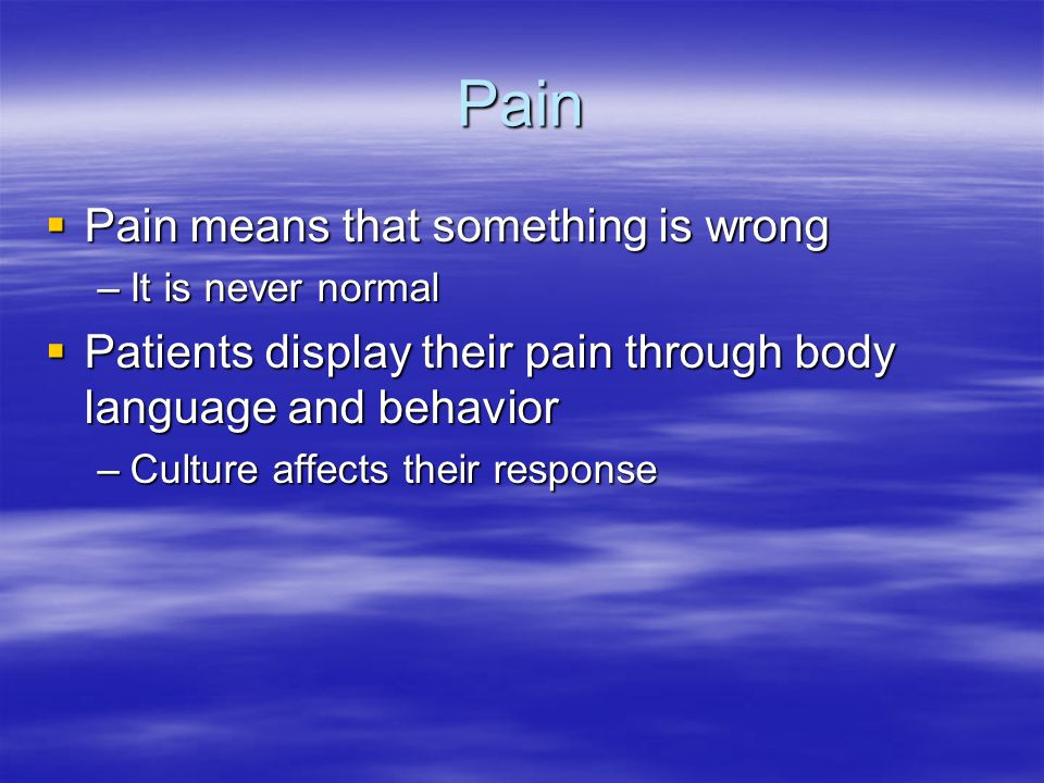 Pain  Pain means that something is wrong –It is never normal  Patients display their pain through body language and behavior –Culture affects their response