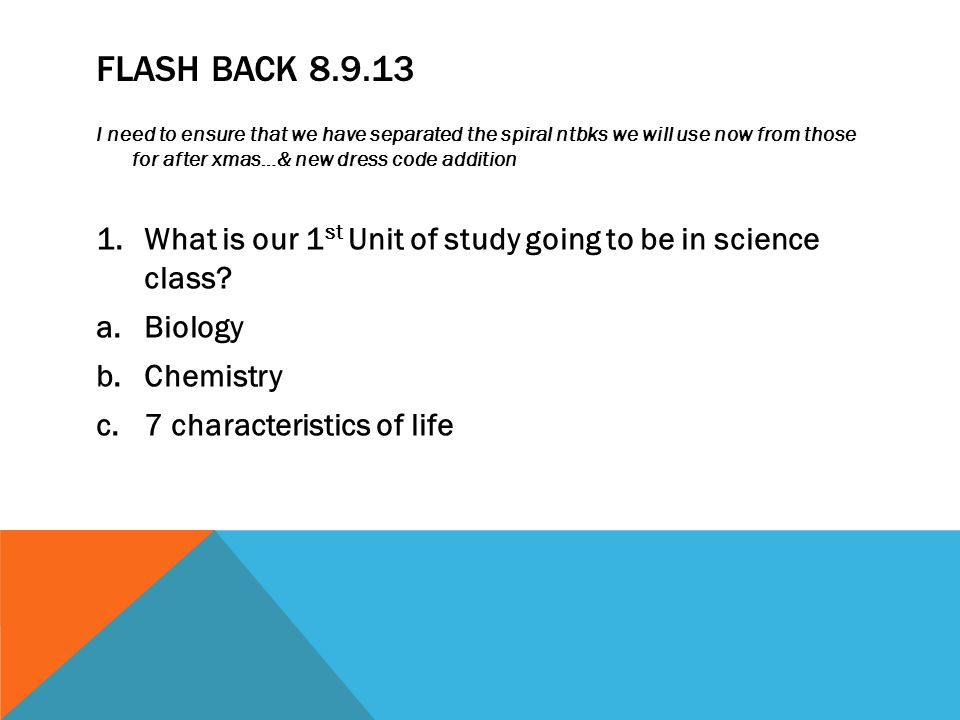 FLASH BACK 8.9.13 I need to ensure that we have separated the spiral ntbks we will use now from those for after xmas…& new dress code addition 1.What is our 1 st Unit of study going to be in science class.