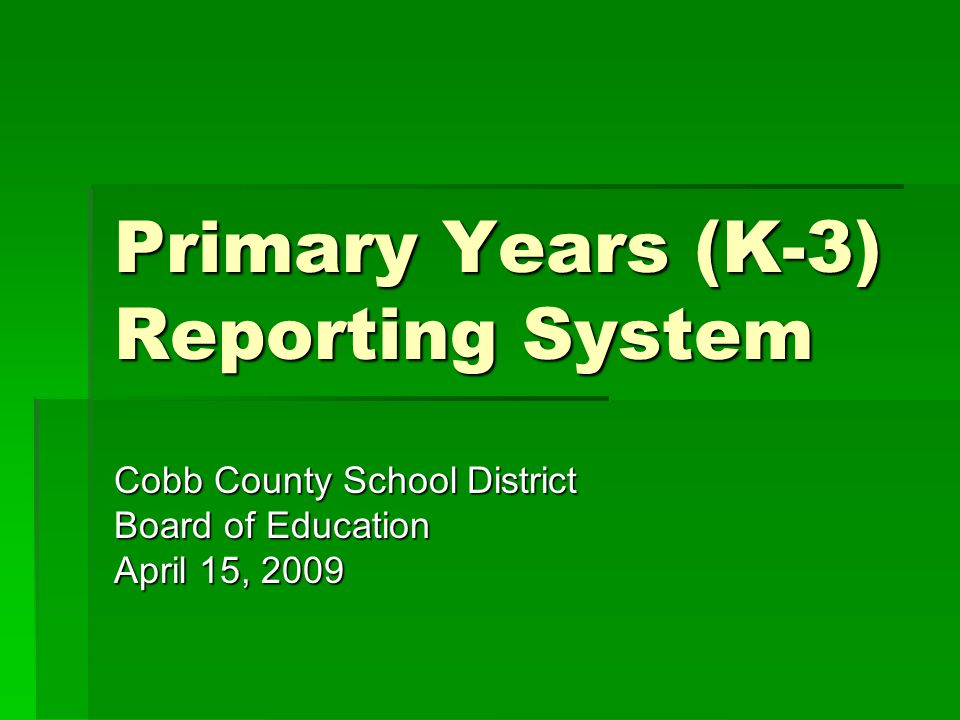 Primary Years (K-3) Reporting System Cobb County School District Board of Education April 15, 2009