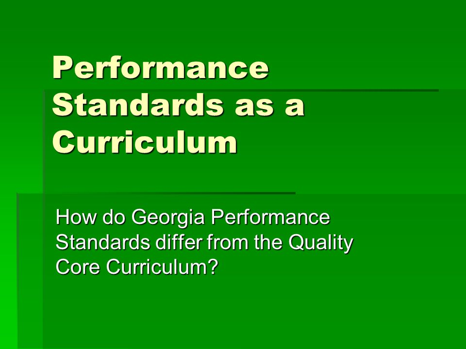 Performance Standards as a Curriculum How do Georgia Performance Standards differ from the Quality Core Curriculum?