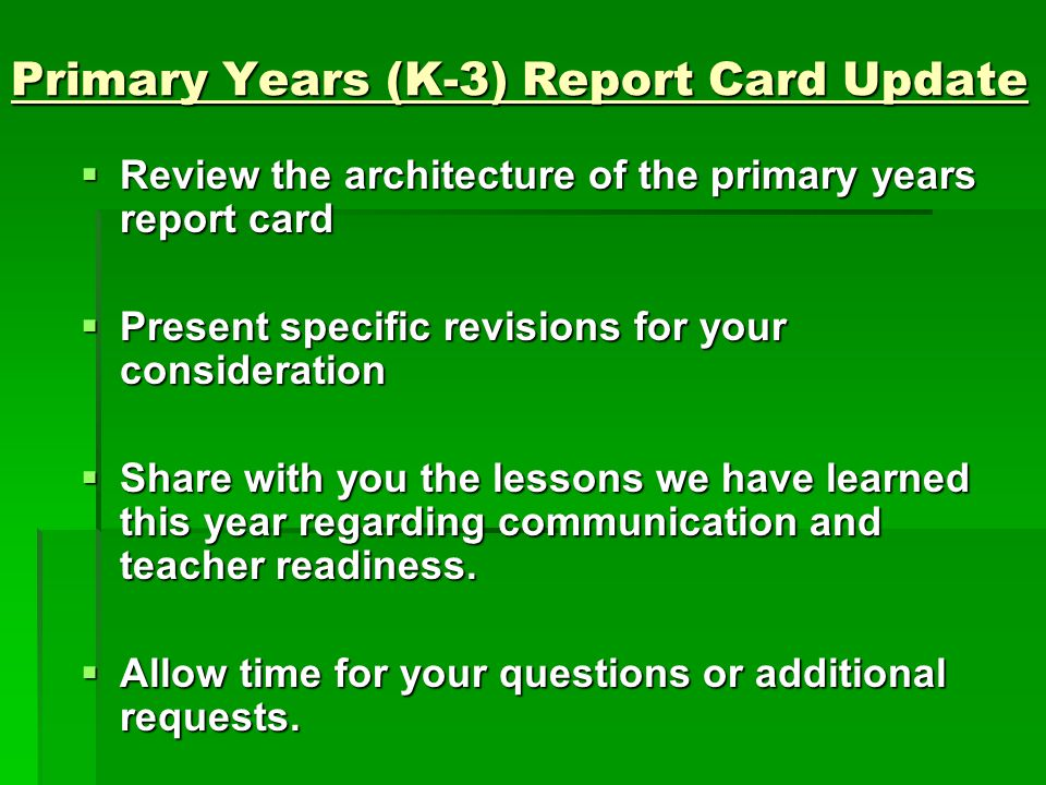 Primary Years (K-3) Report Card Update  Review the architecture of the primary years report card  Present specific revisions for your consideration  Share with you the lessons we have learned this year regarding communication and teacher readiness.