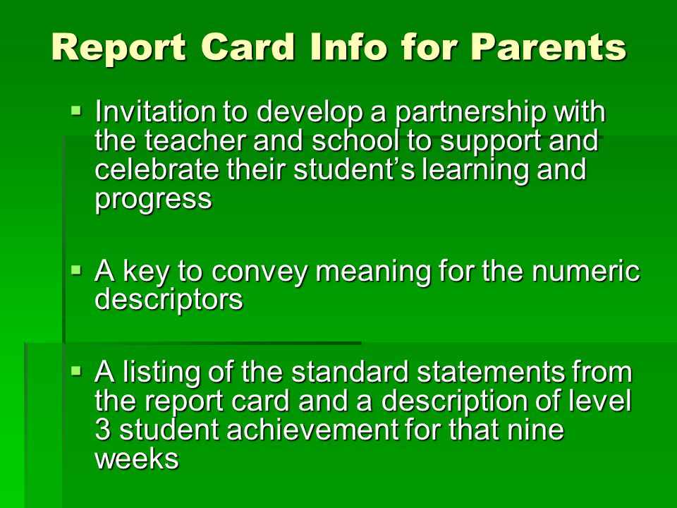 Report Card Info for Parents  Invitation to develop a partnership with the teacher and school to support and celebrate their student's learning and progress  A key to convey meaning for the numeric descriptors  A listing of the standard statements from the report card and a description of level 3 student achievement for that nine weeks