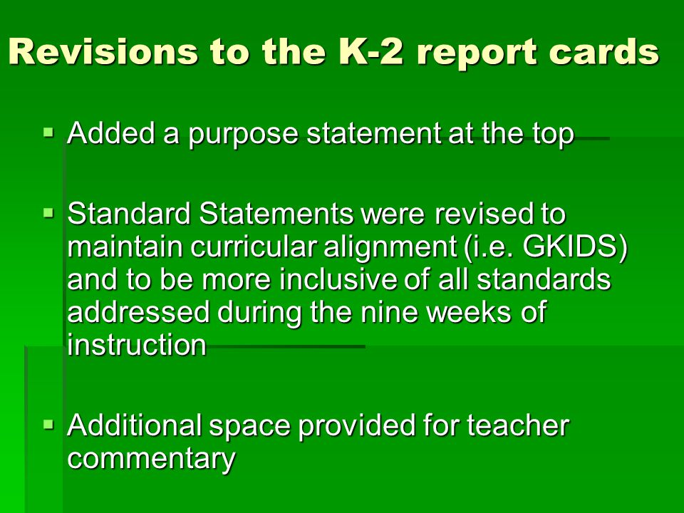 Revisions to the K-2 report cards  Added a purpose statement at the top  Standard Statements were revised to maintain curricular alignment (i.e.