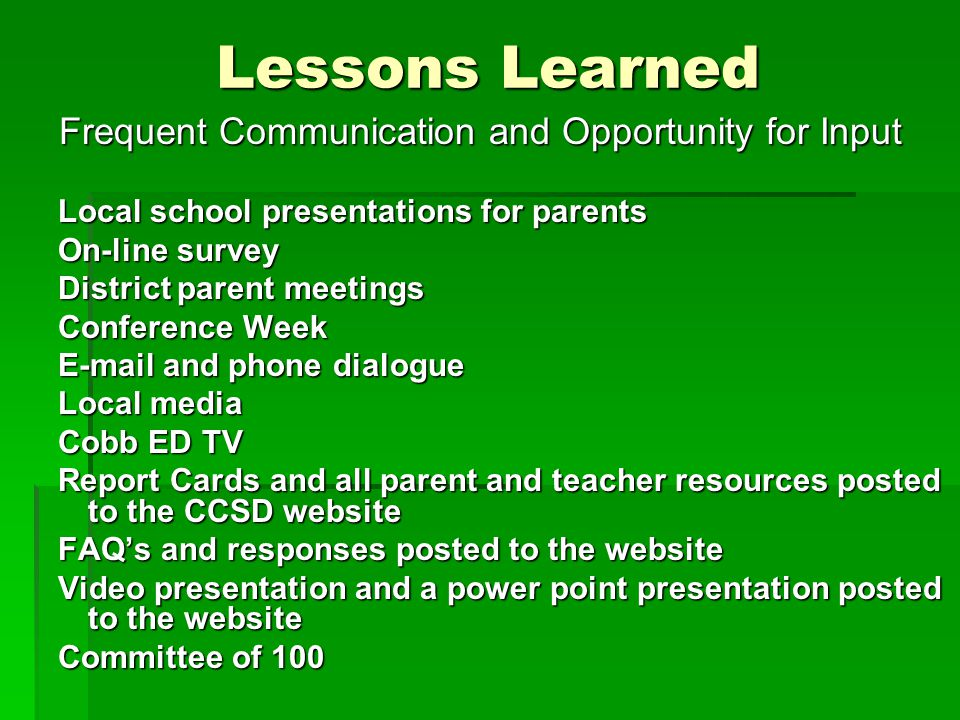 Lessons Learned Frequent Communication and Opportunity for Input Local school presentations for parents On-line survey District parent meetings Conference Week E-mail and phone dialogue Local media Cobb ED TV Report Cards and all parent and teacher resources posted to the CCSD website FAQ's and responses posted to the website Video presentation and a power point presentation posted to the website Committee of 100