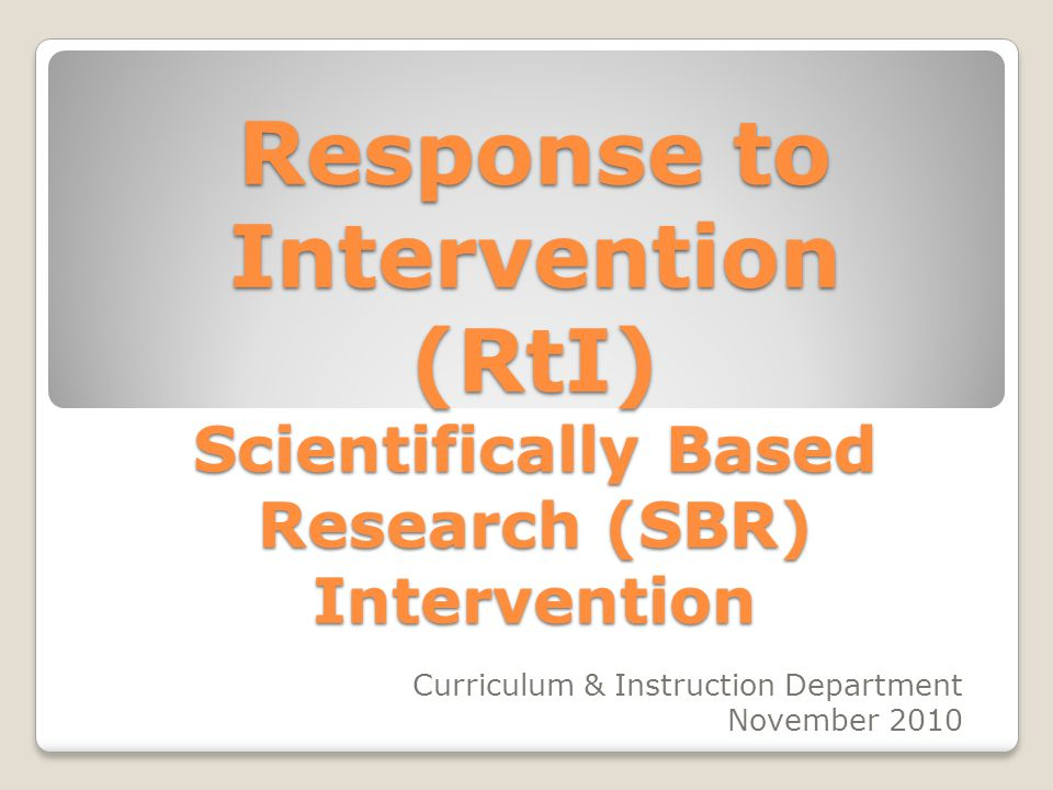 Response to Intervention (RtI) Scientifically Based Research (SBR) Intervention Curriculum & Instruction Department November 2010