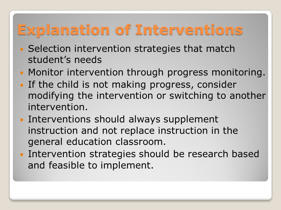 Explanation of Interventions Selection intervention strategies that match student's needs Monitor intervention through progress monitoring.