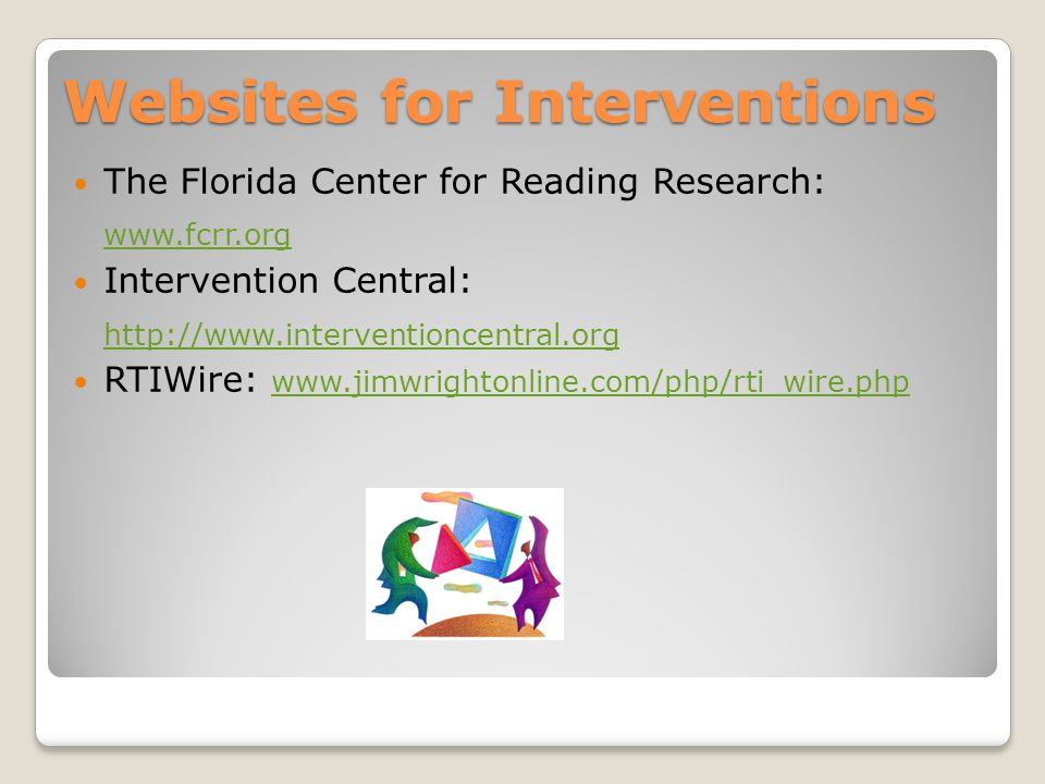 The Florida Center for Reading Research: www.fcrr.org Intervention Central: http://www.interventioncentral.org RTIWire: www.jimwrightonline.com/php/rti_wire.php www.jimwrightonline.com/php/rti_wire.php Websites for Interventions