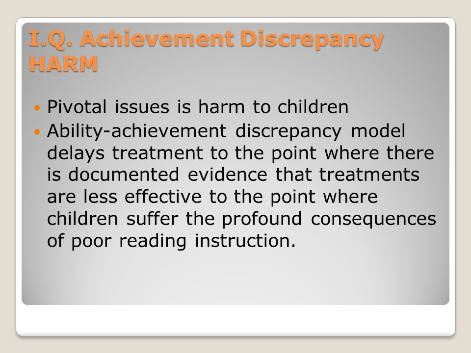 I.Q. Achievement Discrepancy HARM Pivotal issues is harm to children Ability-achievement discrepancy model delays treatment to the point where there i