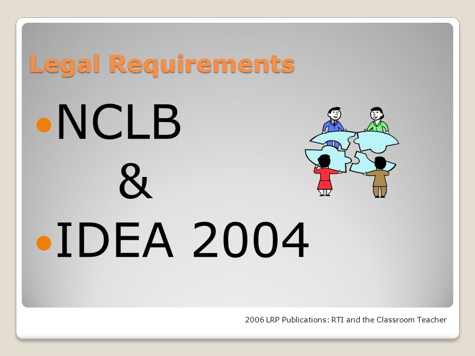 Legal Requirements NCLB & IDEA 2004 2006 LRP Publications: RTI and the Classroom Teacher