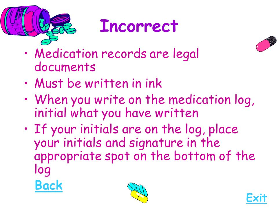 Incorrect Medication records are legal documents Must be written in ink When you write on the medication log, initial what you have written If your in