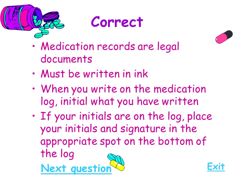 Correct Medication records are legal documents Must be written in ink When you write on the medication log, initial what you have written If your init