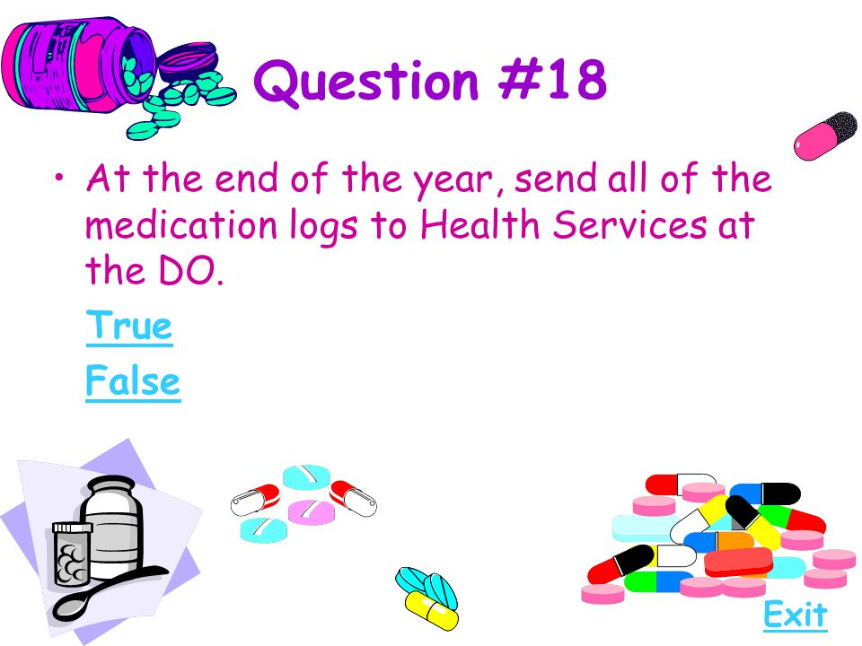Question #18 At the end of the year, send all of the medication logs to Health Services at the DO. True False Exit