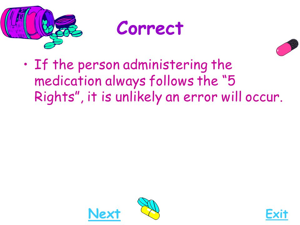 "Correct If the person administering the medication always follows the ""5 Rights"", it is unlikely an error will occur. Next Exit"