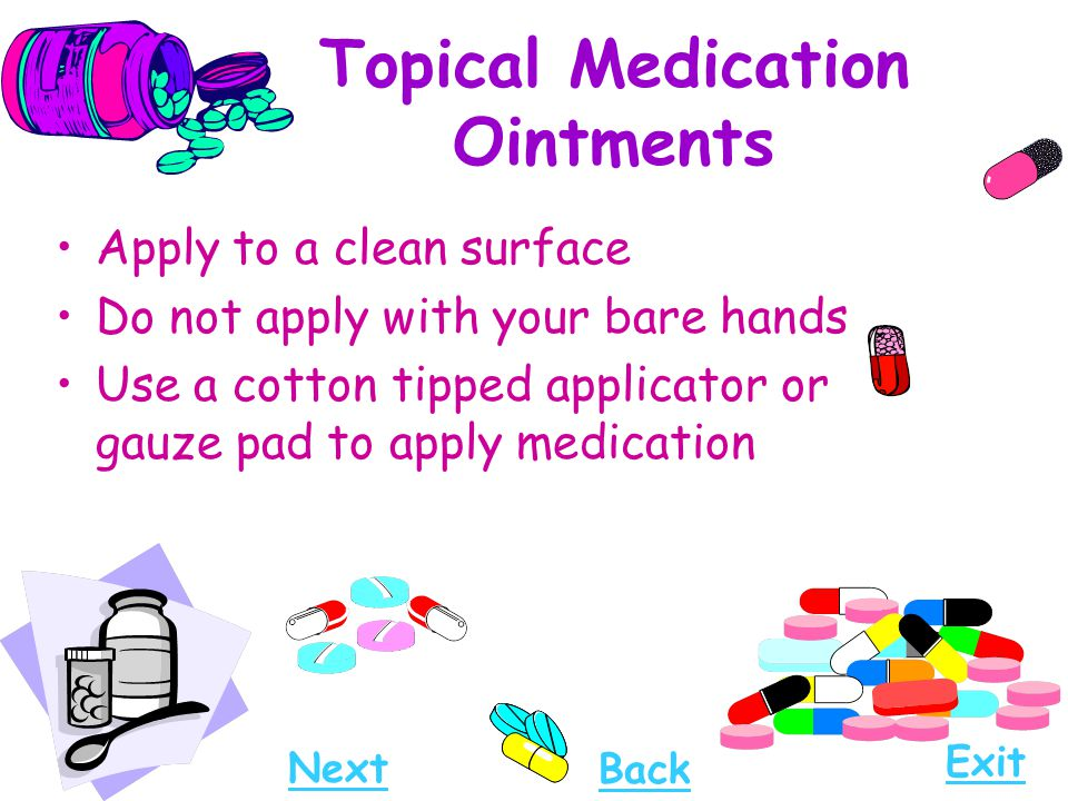 Topical Medication Ointments Apply to a clean surface Do not apply with your bare hands Use a cotton tipped applicator or gauze pad to apply medicatio