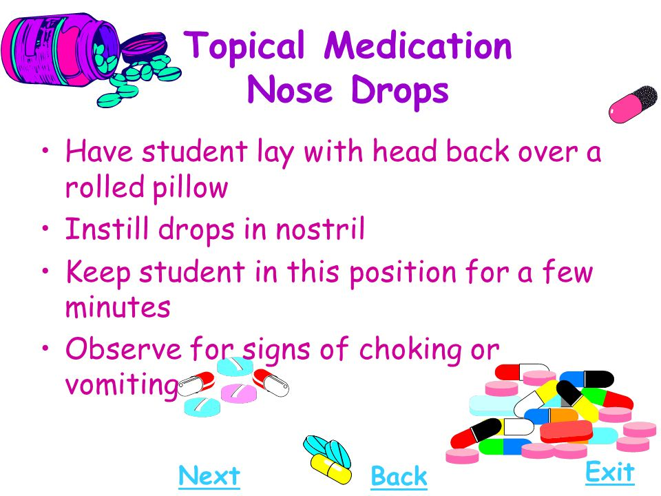 Topical Medication Nose Drops Have student lay with head back over a rolled pillow Instill drops in nostril Keep student in this position for a few mi