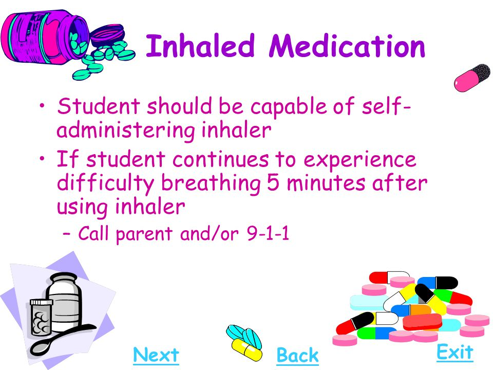 Inhaled Medication Student should be capable of self- administering inhaler If student continues to experience difficulty breathing 5 minutes after us