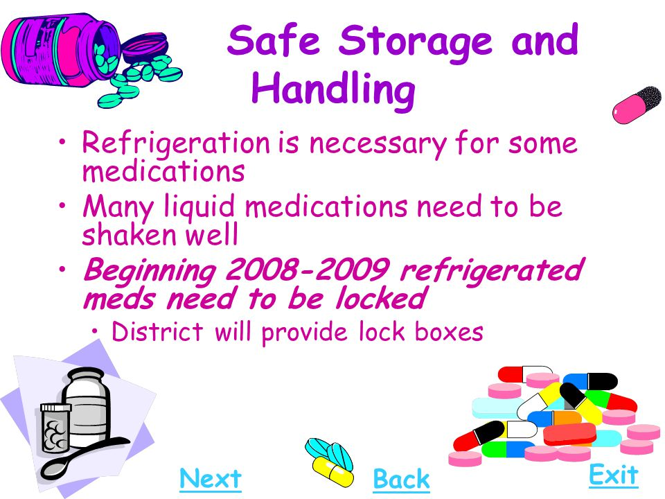 Safe Storage and Handling Refrigeration is necessary for some medications Many liquid medications need to be shaken well Beginning 2008-2009 refrigera