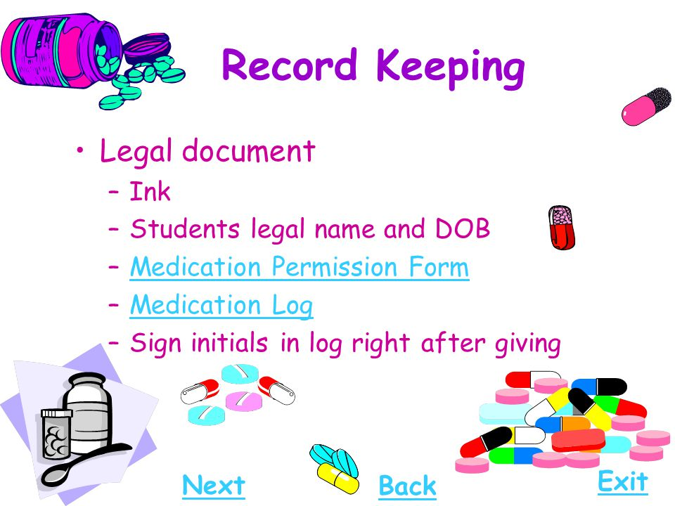 Record Keeping Legal document –Ink –Students legal name and DOB –Medication Permission FormMedication Permission Form –Medication LogMedication Log –S