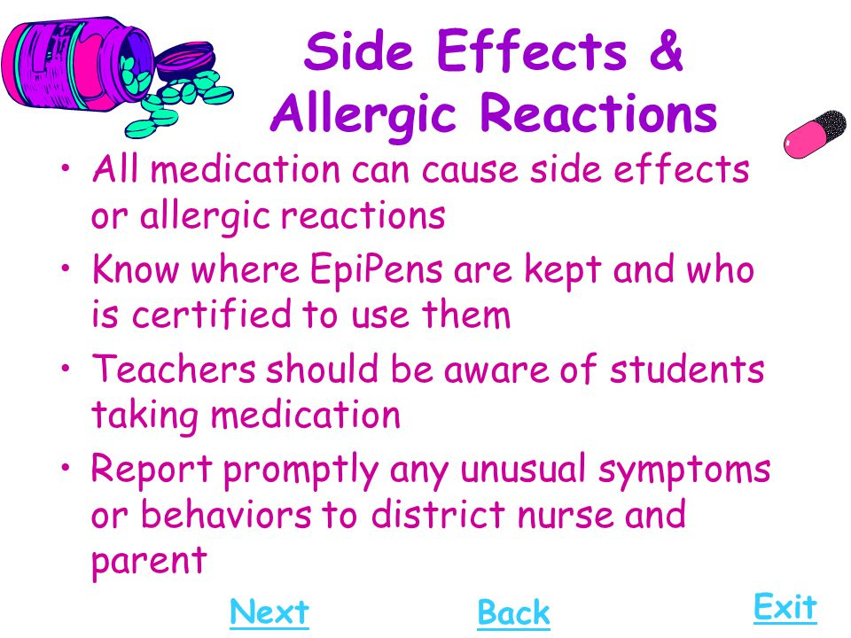 Side Effects & Allergic Reactions All medication can cause side effects or allergic reactions Know where EpiPens are kept and who is certified to use