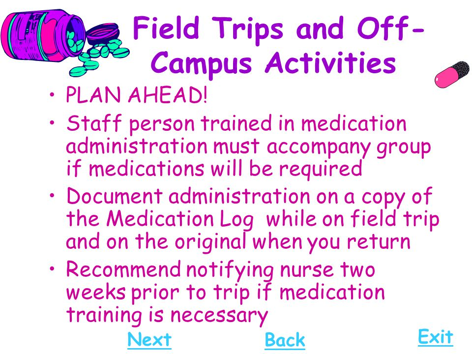 Field Trips and Off- Campus Activities PLAN AHEAD! Staff person trained in medication administration must accompany group if medications will be requi