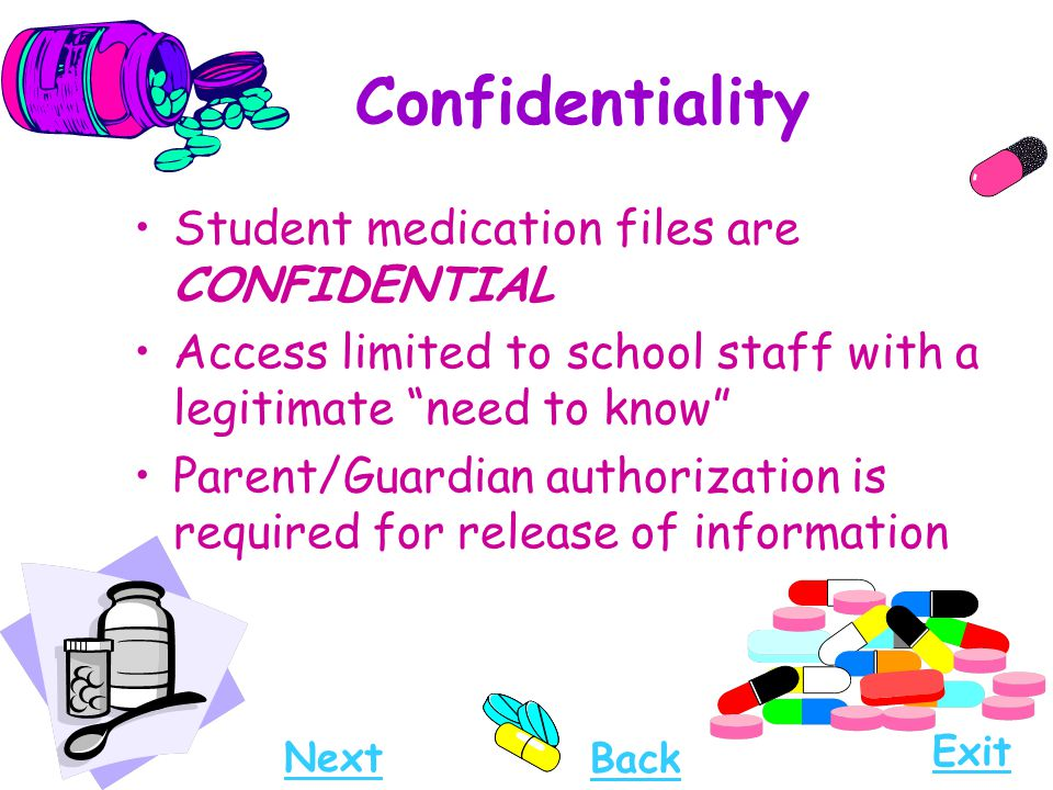"Confidentiality Student medication files are CONFIDENTIAL Access limited to school staff with a legitimate ""need to know"" Parent/Guardian authorizatio"