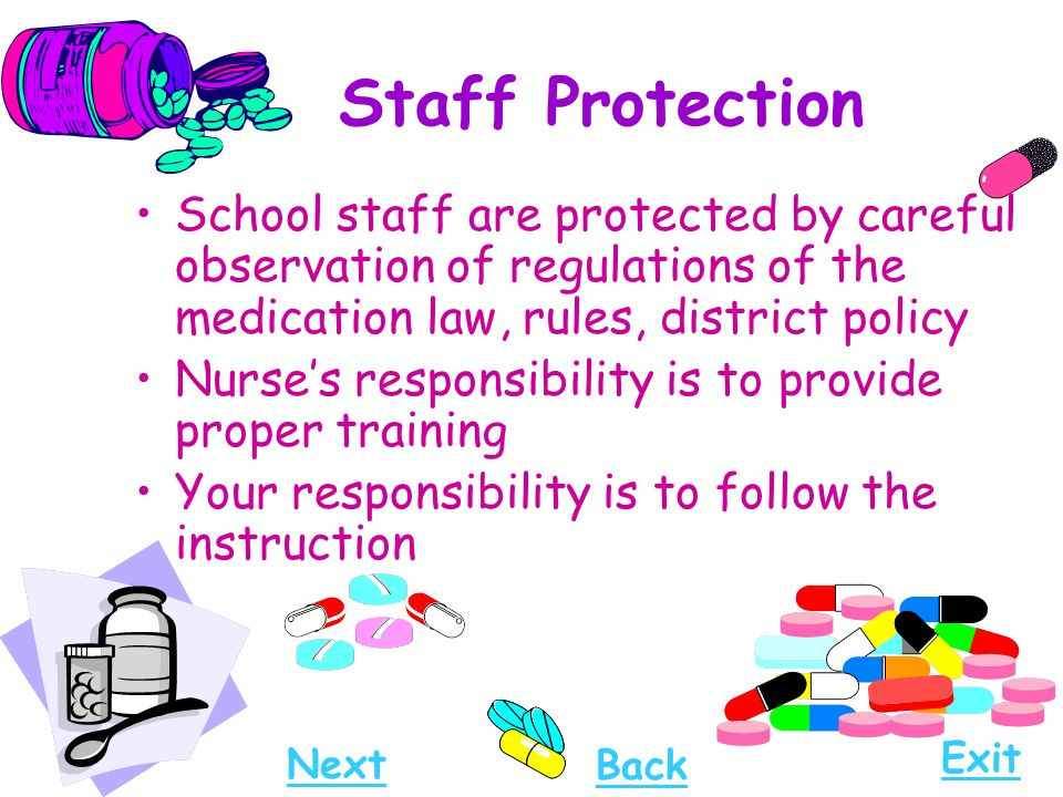 Staff Protection School staff are protected by careful observation of regulations of the medication law, rules, district policy Nurse's responsibility