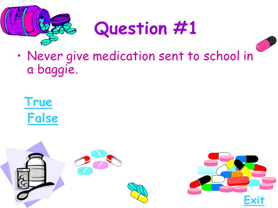 Question #1 Never give medication sent to school in a baggie. True False Exit