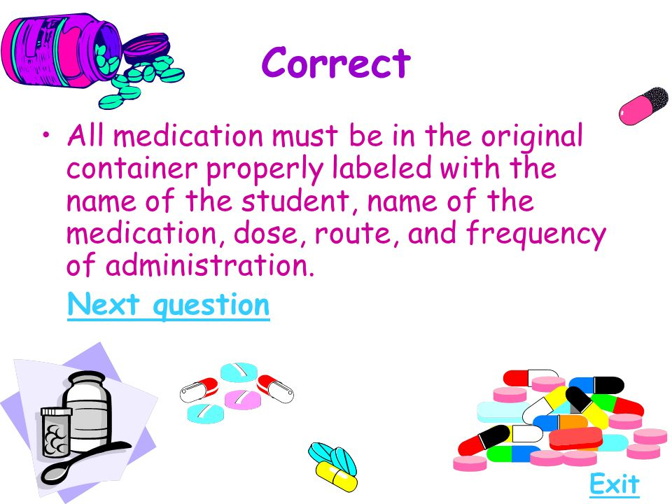 Correct All medication must be in the original container properly labeled with the name of the student, name of the medication, dose, route, and frequ