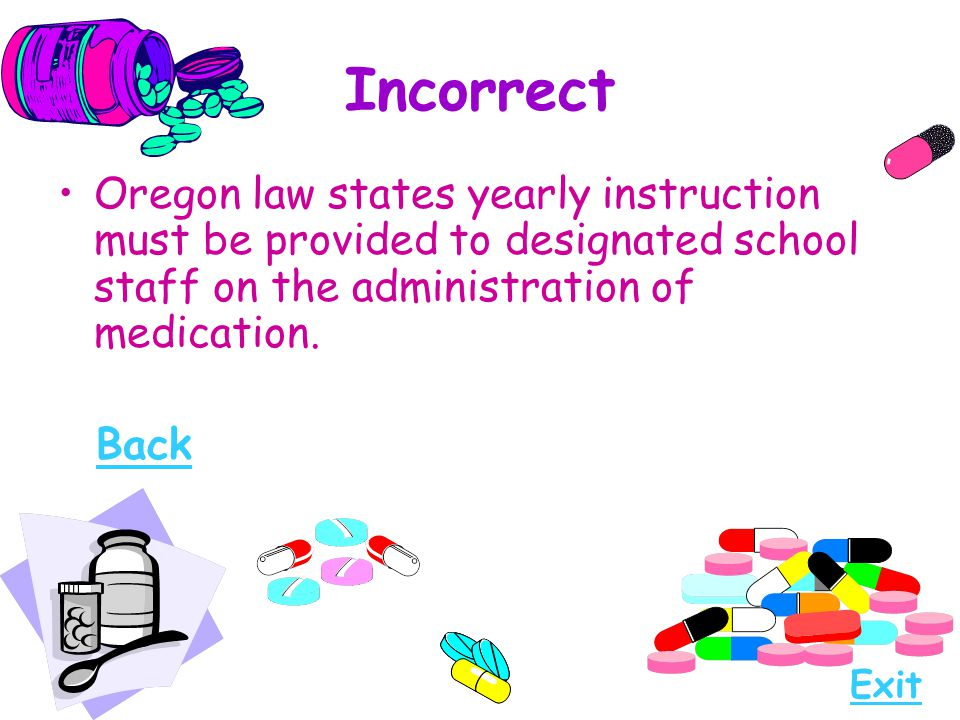 Incorrect Oregon law states yearly instruction must be provided to designated school staff on the administration of medication. Back Exit