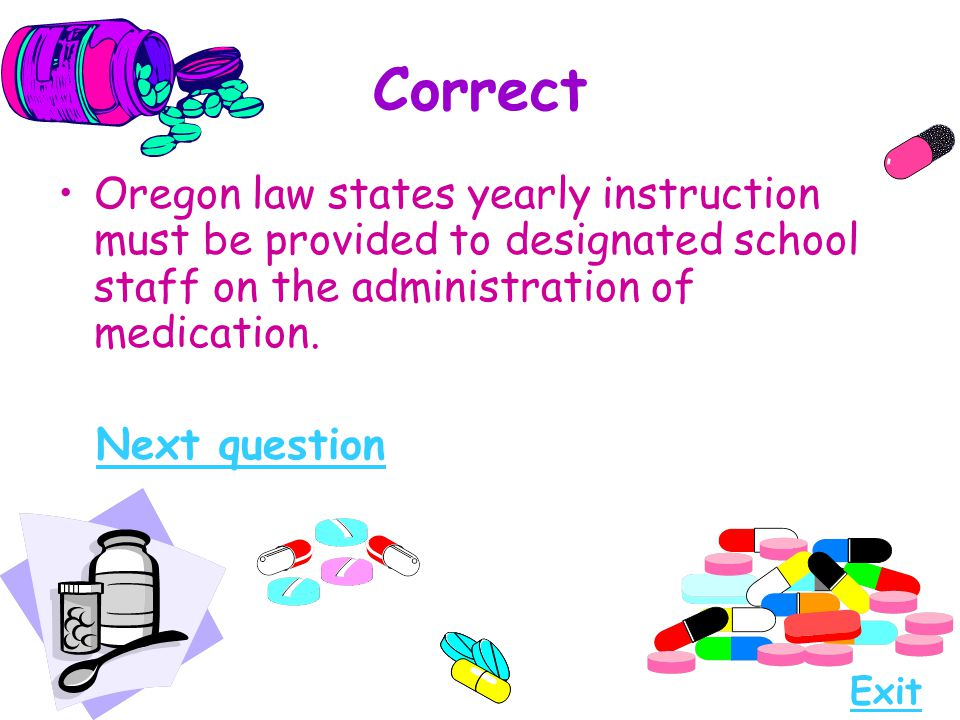 Correct Oregon law states yearly instruction must be provided to designated school staff on the administration of medication. Next question Exit