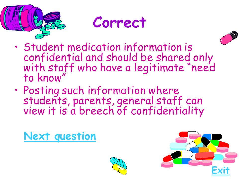 "Correct Student medication information is confidential and should be shared only with staff who have a legitimate ""need to know"" Posting such informat"