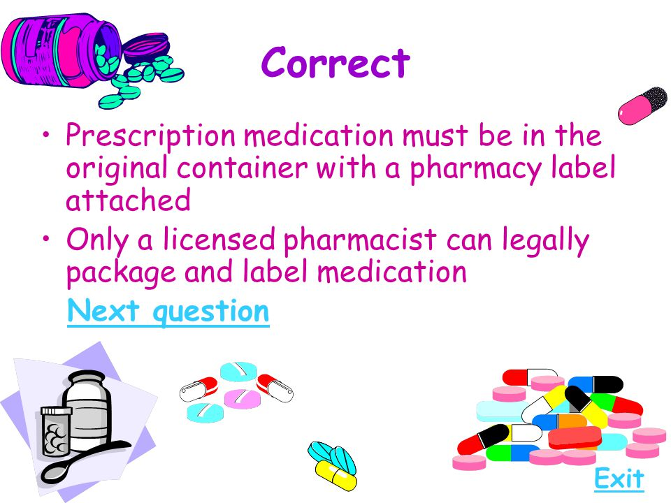 Correct Prescription medication must be in the original container with a pharmacy label attached Only a licensed pharmacist can legally package and la