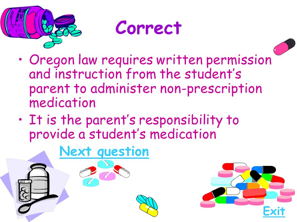 Correct Oregon law requires written permission and instruction from the student's parent to administer non-prescription medication It is the parent's