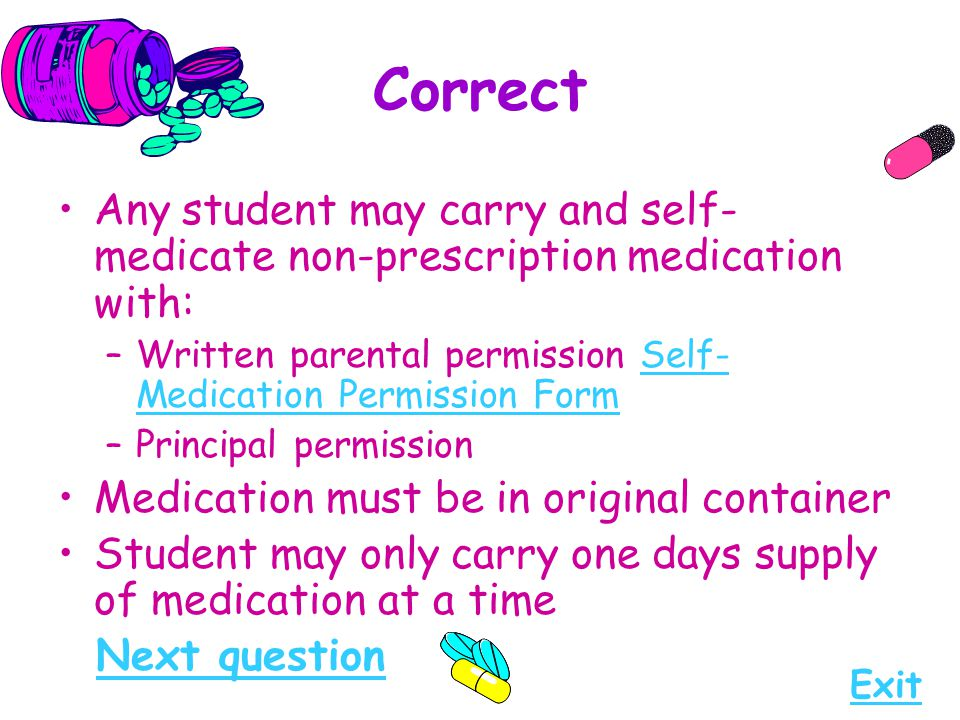 Correct Any student may carry and self- medicate non-prescription medication with: –Written parental permission Self- Medication Permission FormSelf-