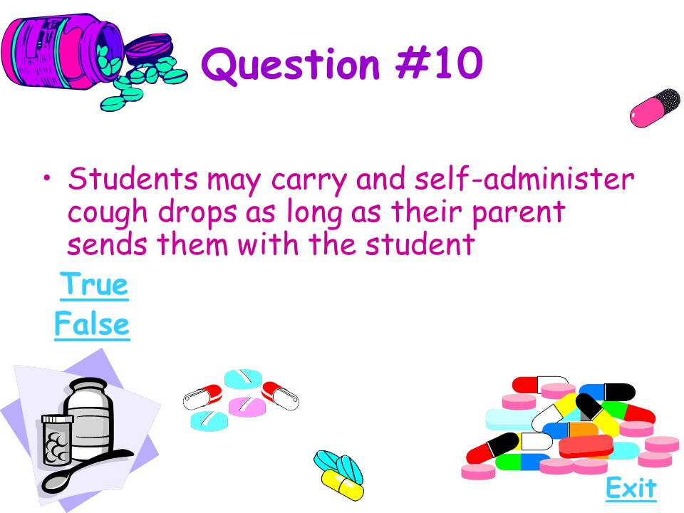 Question #10 Students may carry and self-administer cough drops as long as their parent sends them with the student True False Exit