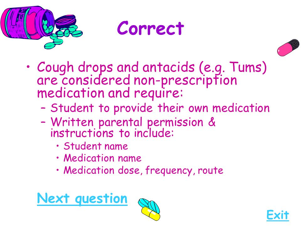 Correct Cough drops and antacids (e.g. Tums) are considered non-prescription medication and require: –Student to provide their own medication –Written