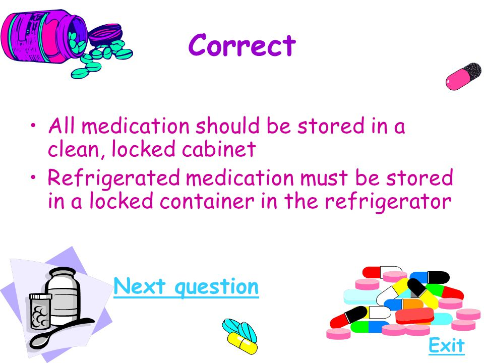 Correct All medication should be stored in a clean, locked cabinet Refrigerated medication must be stored in a locked container in the refrigerator Ne