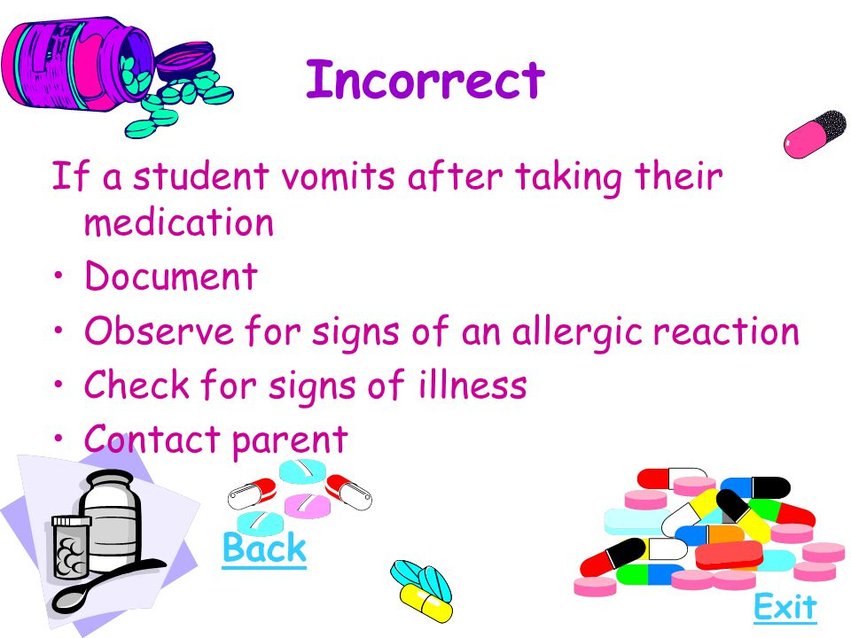 Incorrect If a student vomits after taking their medication Document Observe for signs of an allergic reaction Check for signs of illness Contact pare