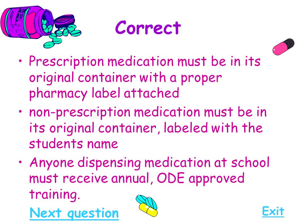 Correct Prescription medication must be in its original container with a proper pharmacy label attached non-prescription medication must be in its ori