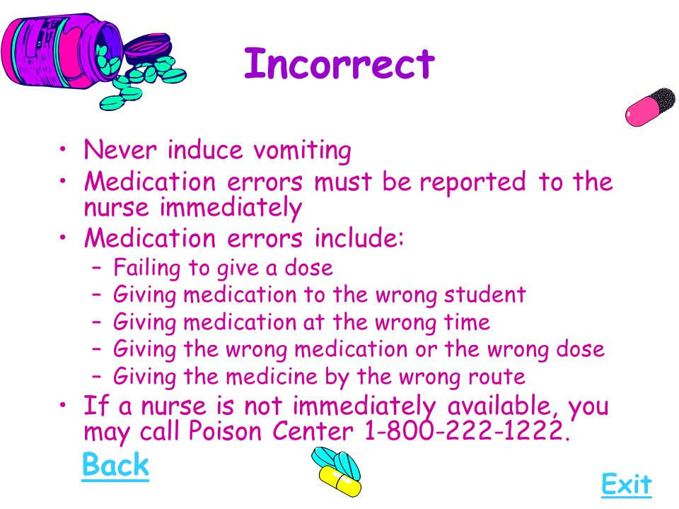 Incorrect Never induce vomiting Medication errors must be reported to the nurse immediately Medication errors include: –Failing to give a dose –Giving