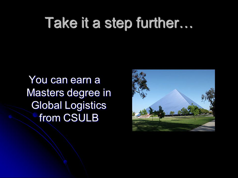 Take it a step further… You can earn a Masters degree in Global Logistics from CSULB