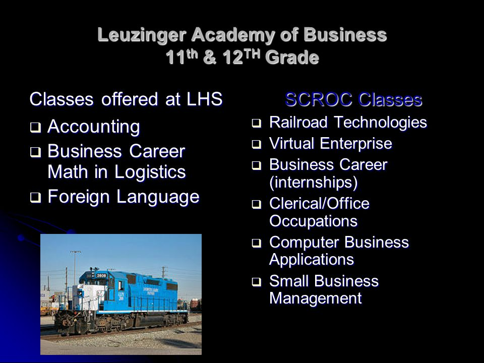 Leuzinger Academy of Business 11 th & 12 TH Grade Classes offered at LHS  Accounting  Business Career Math in Logistics  Foreign Language SCROC Classes  Railroad Technologies  Virtual Enterprise  Business Career (internships)  Clerical/Office Occupations  Computer Business Applications  Small Business Management